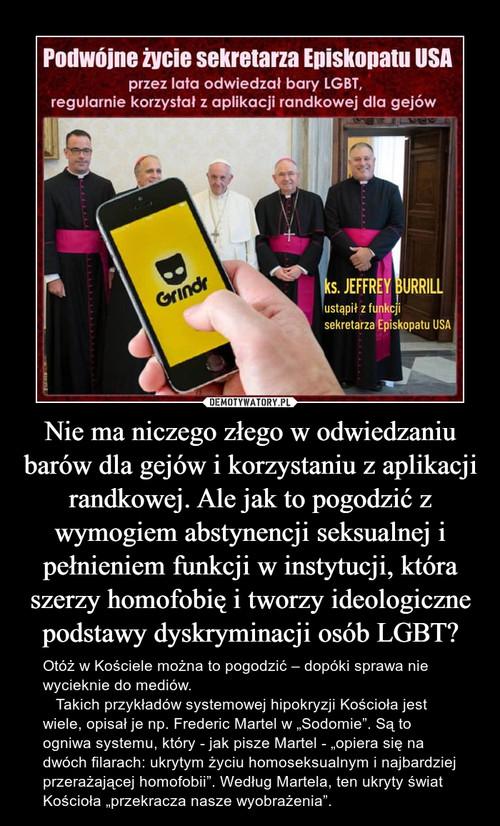 Nie ma niczego złego w odwiedzaniu barów dla gejów i korzystaniu z aplikacji randkowej. Ale jak to pogodzić z wymogiem abstynencji seksualnej i pełnieniem funkcji w instytucji, która szerzy homofobię i tworzy ideologiczne podstawy dyskryminacji osób LGBT?