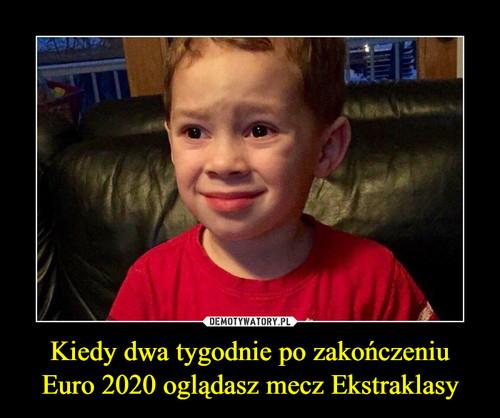 Kiedy dwa tygodnie po zakończeniu Euro 2020 oglądasz mecz Ekstraklasy