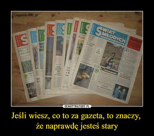 Jeśli wiesz, co to za gazeta, to znaczy,  że naprawdę jesteś stary