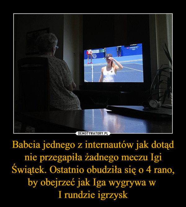 Babcia jednego z internautów jak dotąd nie przegapiła żadnego meczu Igi Świątek. Ostatnio obudziła się o 4 rano, by obejrzeć jak Iga wygrywa w I rundzie igrzysk –