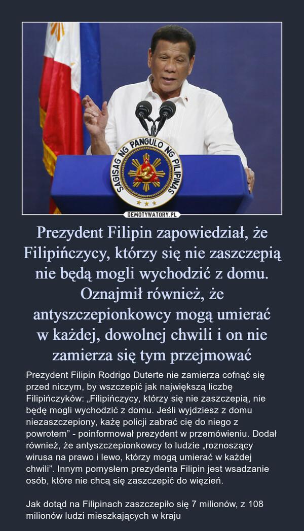 """Prezydent Filipin zapowiedział, że Filipińczycy, którzy się nie zaszczepią nie będą mogli wychodzić z domu. Oznajmił również, że antyszczepionkowcy mogą umieraćw każdej, dowolnej chwili i on nie zamierza się tym przejmować – Prezydent Filipin Rodrigo Duterte nie zamierza cofnąć się przed niczym, by wszczepić jak największą liczbę Filipińczyków: """"Filipińczycy, którzy się nie zaszczepią, nie będę mogli wychodzić z domu. Jeśli wyjdziesz z domu niezaszczepiony, każę policji zabrać cię do niego z powrotem"""" - poinformował prezydent w przemówieniu. Dodał również, że antyszczepionkowcy to ludzie """"roznoszący wirusa na prawo i lewo, którzy mogą umierać w każdej chwili"""". Innym pomysłem prezydenta Filipin jest wsadzanie osób, które nie chcą się zaszczepić do więzień.Jak dotąd na Filipinach zaszczepiło się 7 milionów, z 108 milionów ludzi mieszkających w kraju Prezydent Filipin Rodrigo Duterte nie zamierza cofnąć się przed niczym, by wszczepić jak największą liczbę Filipińczyków: """"Filipińczycy, którzy się nie zaszczepią, nie będę mogli wychodzić z domu. Jeśli wyjdziesz z domu niezaszczepiony, każę policji zabrać cię do niego z powrotem"""" - poinformował prezydent w przemówieniu. Dodał również, że antyszczepionkowcy to ludzie """"roznoszący wirusa na prawo i lewo, którzy mogą umierać w każdej chwili"""". Innym pomysłem prezydenta Filipin jest wsadzanie osób, które nie chcą się zaszczepić do więzień.Jak dotąd na Filipinach zaszczepiło się 7 milionów, z 108 milionów ludzi mieszkających w kraju"""