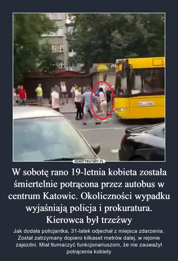 W sobotę rano 19-letnia kobieta została śmiertelnie potrącona przez autobus w centrum Katowic. Okoliczności wypadku wyjaśniają policja i prokuratura. Kierowca był trzeźwy – Jak dodała policjantka, 31-latek odjechał z miejsca zdarzenia. Został zatrzymany dopiero kilkaset metrów dalej, w rejonie zajezdni. Miał tłumaczyć funkcjonariuszom, że nie zauważył potrącenia kobiety