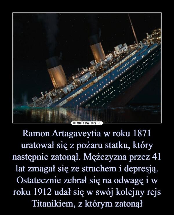 Ramon Artagaveytia w roku 1871 uratował się z pożaru statku, który następnie zatonął. Mężczyzna przez 41 lat zmagał się ze strachem i depresją. Ostatecznie zebrał się na odwagę i w roku 1912 udał się w swój kolejny rejs Titanikiem, z którym zatonął –