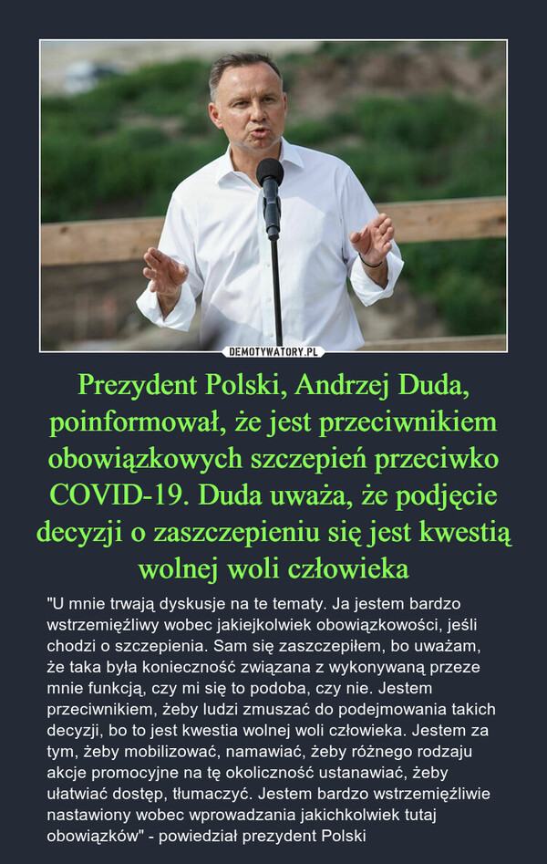 """Prezydent Polski, Andrzej Duda, poinformował, że jest przeciwnikiem obowiązkowych szczepień przeciwko COVID-19. Duda uważa, że podjęcie decyzji o zaszczepieniu się jest kwestią wolnej woli człowieka – """"U mnie trwają dyskusje na te tematy. Ja jestem bardzo wstrzemięźliwy wobec jakiejkolwiek obowiązkowości, jeśli chodzi o szczepienia. Sam się zaszczepiłem, bo uważam, że taka była konieczność związana z wykonywaną przeze mnie funkcją, czy mi się to podoba, czy nie. Jestem przeciwnikiem, żeby ludzi zmuszać do podejmowania takich decyzji, bo to jest kwestia wolnej woli człowieka. Jestem za tym, żeby mobilizować, namawiać, żeby różnego rodzaju akcje promocyjne na tę okoliczność ustanawiać, żeby ułatwiać dostęp, tłumaczyć. Jestem bardzo wstrzemięźliwie nastawiony wobec wprowadzania jakichkolwiek tutaj obowiązków"""" - powiedział prezydent Polski"""