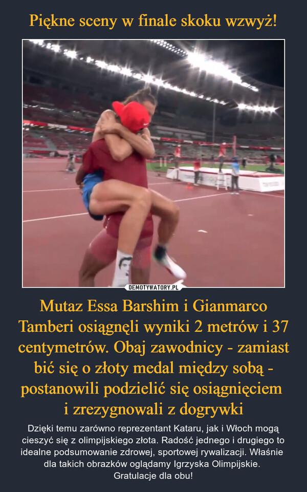 Mutaz Essa Barshim i Gianmarco Tamberi osiągnęli wyniki 2 metrów i 37 centymetrów. Obaj zawodnicy - zamiast bić się o złoty medal między sobą - postanowili podzielić się osiągnięciem i zrezygnowali z dogrywki – Dzięki temu zarówno reprezentant Kataru, jak i Włoch mogą cieszyć się z olimpijskiego złota. Radość jednego i drugiego to idealne podsumowanie zdrowej, sportowej rywalizacji. Właśnie dla takich obrazków oglądamy Igrzyska Olimpijskie. Gratulacje dla obu!