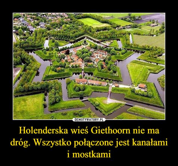 Holenderska wieś Giethoorn nie ma dróg. Wszystko połączone jest kanałami i mostkami –