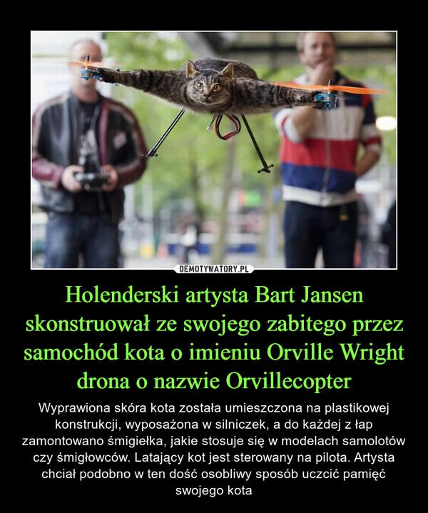 Holenderski artysta Bart Jansen skonstruował ze swojego zabitego przez samochód kota o imieniu Orville Wright drona o nazwie Orvillecopter – Wyprawiona skóra kota została umieszczona na plastikowej konstrukcji, wyposażona w silniczek, a do każdej z łap zamontowano śmigiełka, jakie stosuje się w modelach samolotów czy śmigłowców. Latający kot jest sterowany na pilota. Artysta chciał podobno w ten dość osobliwy sposób uczcić pamięć swojego kota
