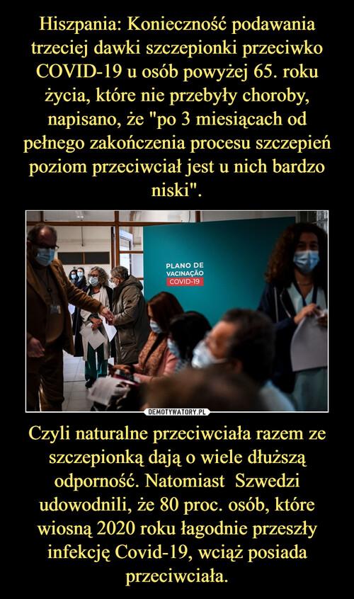 """Hiszpania: Konieczność podawania trzeciej dawki szczepionki przeciwko COVID-19 u osób powyżej 65. roku życia, które nie przebyły choroby, napisano, że """"po 3 miesiącach od pełnego zakończenia procesu szczepień poziom przeciwciał jest u nich bardzo niski"""". Czyli naturalne przeciwciała razem ze szczepionką dają o wiele dłuższą odporność. Natomiast  Szwedzi udowodnili, że 80 proc. osób, które wiosną 2020 roku łagodnie przeszły infekcję Covid-19, wciąż posiada przeciwciała."""