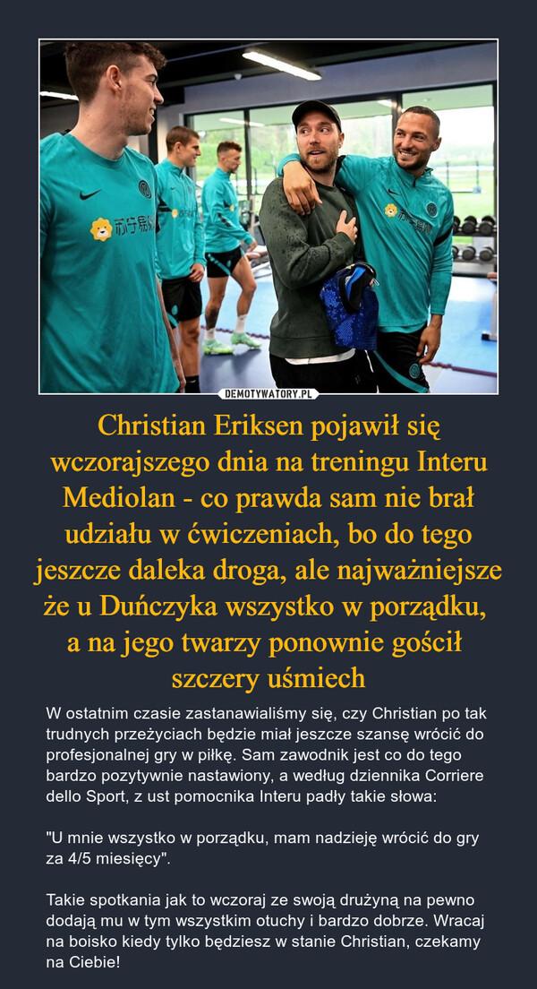 """Christian Eriksen pojawił się wczorajszego dnia na treningu Interu Mediolan - co prawda sam nie brał udziału w ćwiczeniach, bo do tego jeszcze daleka droga, ale najważniejsze że u Duńczyka wszystko w porządku, a na jego twarzy ponownie gościł szczery uśmiech – W ostatnim czasie zastanawialiśmy się, czy Christian po tak trudnych przeżyciach będzie miał jeszcze szansę wrócić do profesjonalnej gry w piłkę. Sam zawodnik jest co do tego bardzo pozytywnie nastawiony, a według dziennika Corriere dello Sport, z ust pomocnika Interu padły takie słowa:""""U mnie wszystko w porządku, mam nadzieję wrócić do gry za 4/5 miesięcy"""".Takie spotkania jak to wczoraj ze swoją drużyną na pewno dodają mu w tym wszystkim otuchy i bardzo dobrze. Wracaj na boisko kiedy tylko będziesz w stanie Christian, czekamy na Ciebie!"""