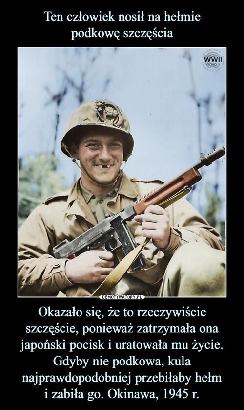 Ten człowiek nosił na hełmie podkowę szczęścia Okazało się, że to rzeczywiście szczęście, ponieważ zatrzymała ona japoński pocisk i uratowała mu życie. Gdyby nie podkowa, kula najprawdopodobniej przebiłaby hełm i zabiła go. Okinawa, 1945 r.