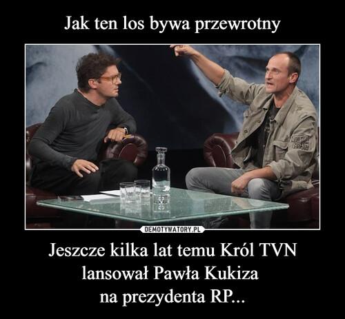 Jak ten los bywa przewrotny Jeszcze kilka lat temu Król TVN lansował Pawła Kukiza  na prezydenta RP...