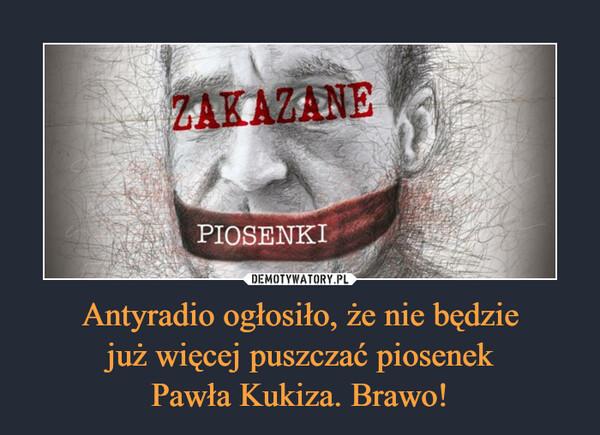 Antyradio ogłosiło, że nie będziejuż więcej puszczać piosenekPawła Kukiza. Brawo! –