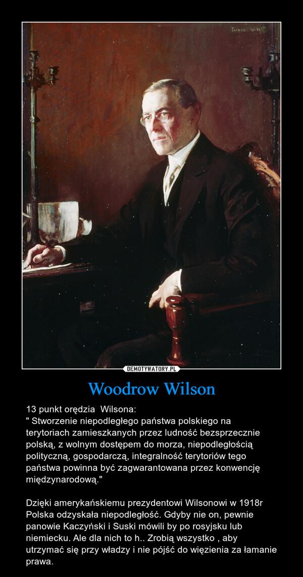 """Woodrow Wilson – 13 punkt orędzia  Wilsona:"""" Stworzenie niepodległego państwa polskiego na terytoriach zamieszkanych przez ludność bezsprzecznie polską, z wolnym dostępem do morza, niepodległością polityczną, gospodarczą, integralność terytoriów tego państwa powinna być zagwarantowana przez konwencję międzynarodową.""""Dzięki amerykańskiemu prezydentowi Wilsonowi w 1918r Polska odzyskała niepodległość. Gdyby nie on, pewnie panowie Kaczyński i Suski mówili by po rosyjsku lub niemiecku. Ale dla nich to h.. Zrobią wszystko , aby utrzymać się przy władzy i nie pójść do więzienia za łamanie prawa."""