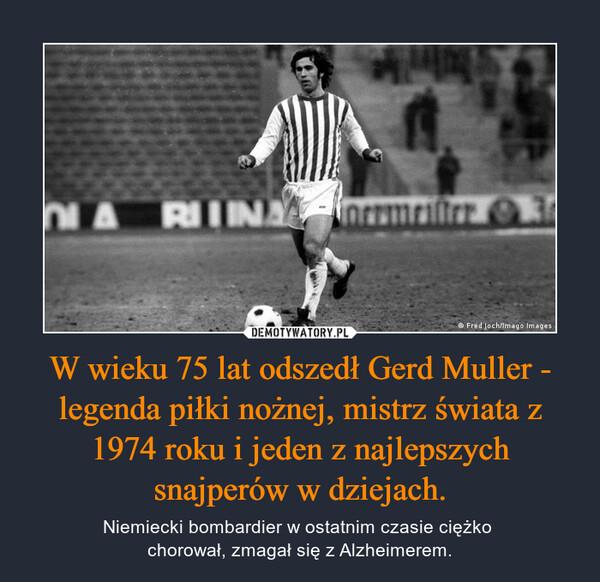 W wieku 75 lat odszedł Gerd Muller - legenda piłki nożnej, mistrz świata z 1974 roku i jeden z najlepszych snajperów w dziejach. – Niemiecki bombardier w ostatnim czasie ciężko chorował, zmagał się z Alzheimerem.
