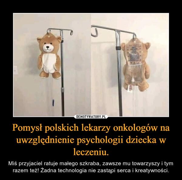 Pomysł polskich lekarzy onkologów na uwzględnienie psychologii dziecka w leczeniu. – Miś przyjaciel ratuje małego szkraba, zawsze mu towarzyszy i tym razem też! Żadna technologia nie zastąpi serca i kreatywności.