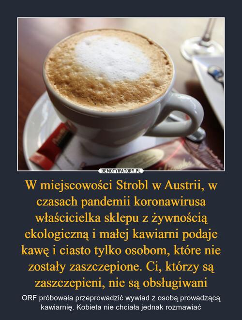 W miejscowości Strobl w Austrii, w czasach pandemii koronawirusa właścicielka sklepu z żywnością ekologiczną i małej kawiarni podaje kawę i ciasto tylko osobom, które nie zostały zaszczepione. Ci, którzy są zaszczepieni, nie są obsługiwani