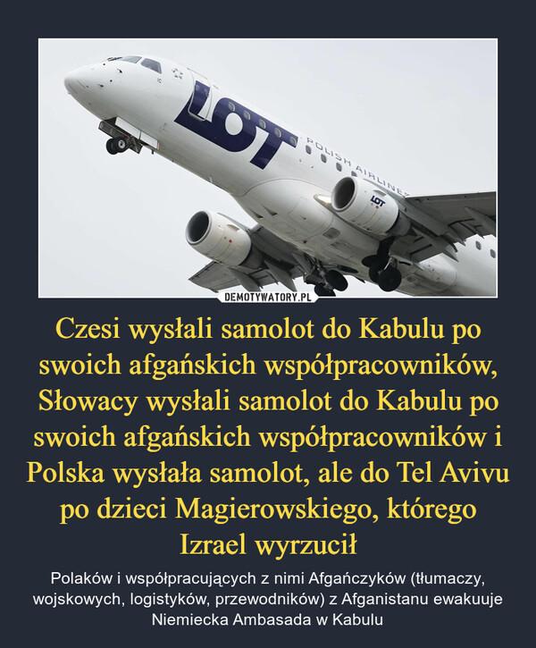 Czesi wysłali samolot do Kabulu po swoich afgańskich współpracowników, Słowacy wysłali samolot do Kabulu po swoich afgańskich współpracowników i Polska wysłała samolot, ale do Tel Avivu po dzieci Magierowskiego, którego Izrael wyrzucił – Polaków i współpracujących z nimi Afgańczyków (tłumaczy, wojskowych, logistyków, przewodników) z Afganistanu ewakuuje Niemiecka Ambasada w Kabulu