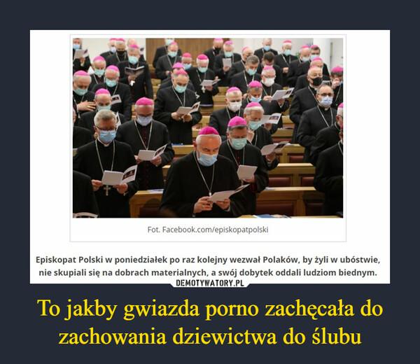 To jakby gwiazda porno zachęcała do zachowania dziewictwa do ślubu –  Episkopat Polski w poniedziałek po raz kolejny wezwał Polaków, by żyli w ubóstwie, nie skupiali się na dobrach materialnych, a swój dobytek oddali ludziom biednym