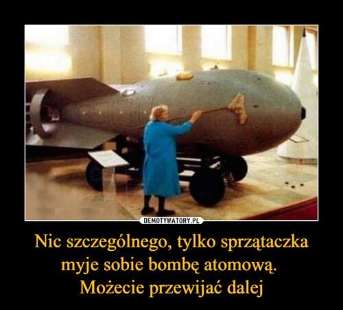 Nic szczególnego, tylko sprzątaczka myje sobie bombę atomową.  Możecie przewijać dalej