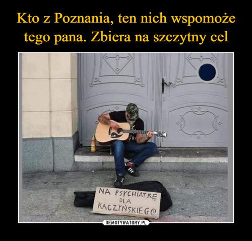 Kto z Poznania, ten nich wspomoże tego pana. Zbiera na szczytny cel