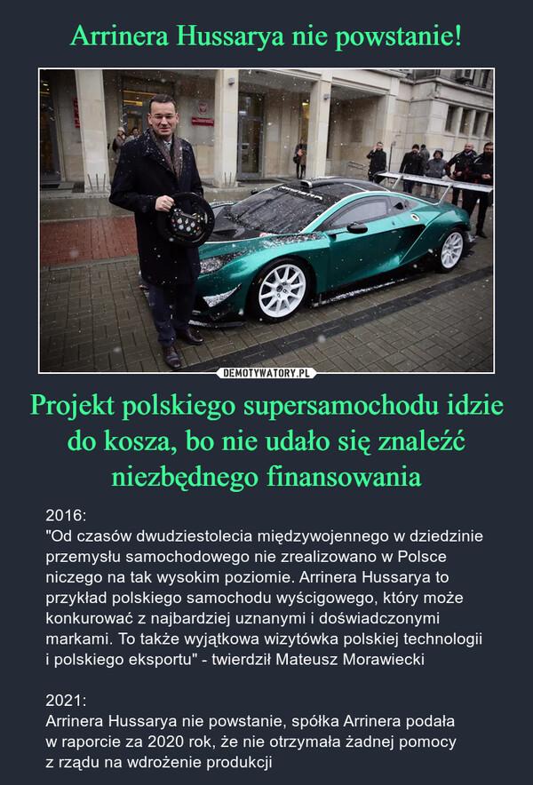 """Projekt polskiego supersamochodu idzie do kosza, bo nie udało się znaleźć niezbędnego finansowania – 2016:""""Od czasów dwudziestolecia międzywojennego w dziedzinie przemysłu samochodowego nie zrealizowano w Polsce niczego na tak wysokim poziomie. Arrinera Hussarya to przykład polskiego samochodu wyścigowego, który może konkurować z najbardziej uznanymi i doświadczonymi markami. To także wyjątkowa wizytówka polskiej technologii i polskiego eksportu"""" - twierdził Mateusz Morawiecki2021:Arrinera Hussarya nie powstanie, spółka Arrinera podała w raporcie za 2020 rok, że nie otrzymała żadnej pomocy z rządu na wdrożenie produkcji"""