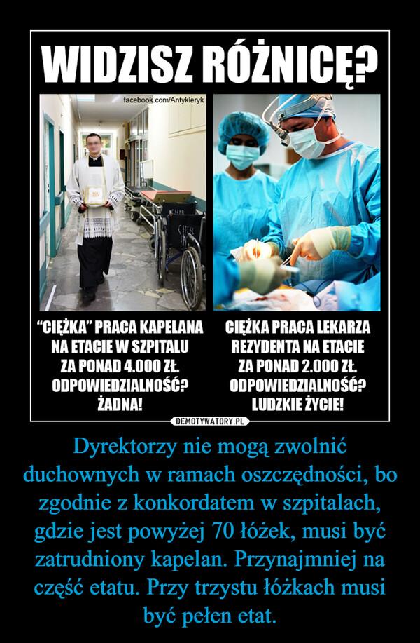 """Dyrektorzy nie mogą zwolnić duchownych w ramach oszczędności, bo zgodnie z konkordatem w szpitalach, gdzie jest powyżej 70 łóżek, musi być zatrudniony kapelan. Przynajmniej na część etatu. Przy trzystu łóżkach musi być pełen etat. –  WIDZISZ RÓŻNICĘ? """"CIĘŻKA"""" PRACA KAPELANA NA ETACIE W SZPITALU ZA PONAD 4.000 K ODPOWIEDZIALNOŚĆ? ŻADNA! CIĘŻKA PRACA LEKARZA REZYDENTA NA ETACIE ZA PONAD 2.000 K ODPOWIEDZIALNOŚĆ? LUDZKIE ŻYCIE!"""