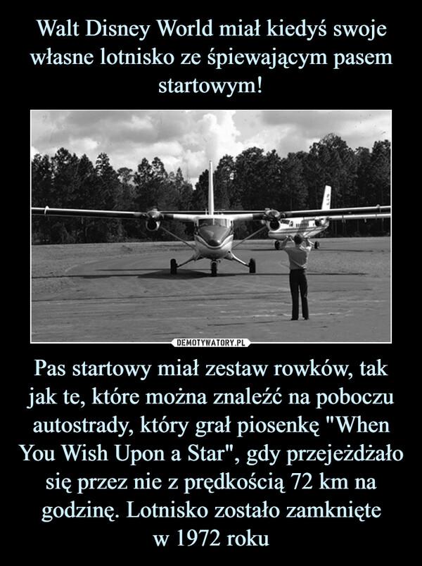 """Pas startowy miał zestaw rowków, tak jak te, które można znaleźć na poboczu autostrady, który grał piosenkę """"When You Wish Upon a Star"""", gdy przejeżdżało się przez nie z prędkością 72 km na godzinę. Lotnisko zostało zamkniętew 1972 roku –"""