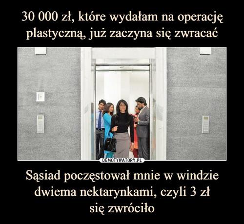 30 000 zł, które wydałam na operację plastyczną, już zaczyna się zwracać Sąsiad poczęstował mnie w windzie dwiema nektarynkami, czyli 3 zł się zwróciło