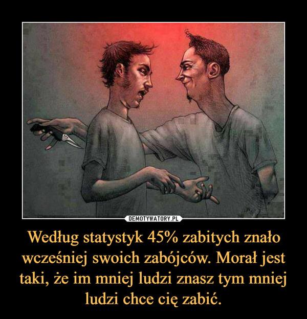 Według statystyk 45% zabitych znało wcześniej swoich zabójców. Morał jest taki, że im mniej ludzi znasz tym mniej ludzi chce cię zabić. –
