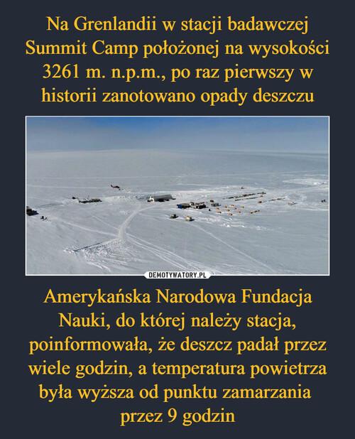 Na Grenlandii w stacji badawczej Summit Camp położonej na wysokości 3261 m. n.p.m., po raz pierwszy w historii zanotowano opady deszczu Amerykańska Narodowa Fundacja Nauki, do której należy stacja, poinformowała, że deszcz padał przez wiele godzin, a temperatura powietrza była wyższa od punktu zamarzania  przez 9 godzin