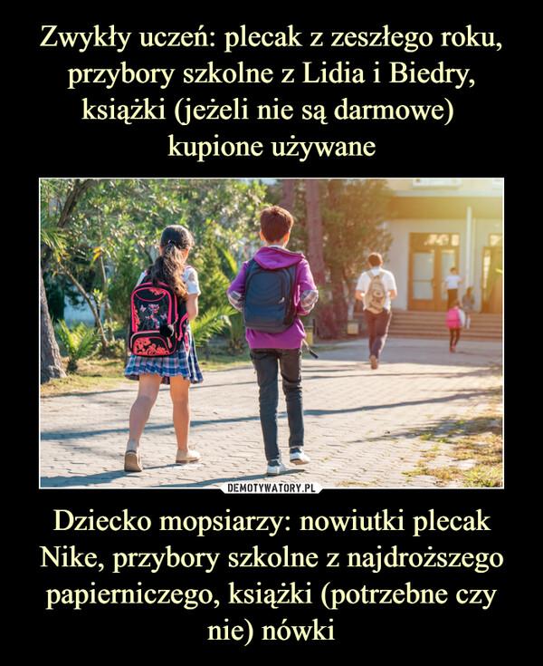 Dziecko mopsiarzy: nowiutki plecak Nike, przybory szkolne z najdroższego papierniczego, książki (potrzebne czy nie) nówki –