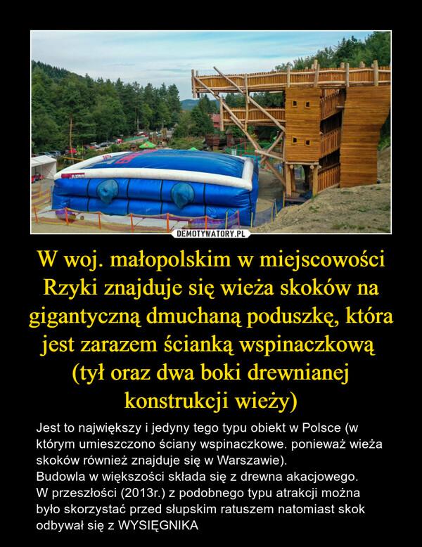 W woj. małopolskim w miejscowości Rzyki znajduje się wieża skoków na gigantyczną dmuchaną poduszkę, która jest zarazem ścianką wspinaczkową (tył oraz dwa boki drewnianej konstrukcji wieży) – Jest to największy i jedyny tego typu obiekt w Polsce (w którym umieszczono ściany wspinaczkowe. ponieważ wieża skoków również znajduje się w Warszawie).Budowla w większości składa się z drewna akacjowego.W przeszłości (2013r.) z podobnego typu atrakcji można było skorzystać przed słupskim ratuszem natomiast skok odbywał się z WYSIĘGNIKA
