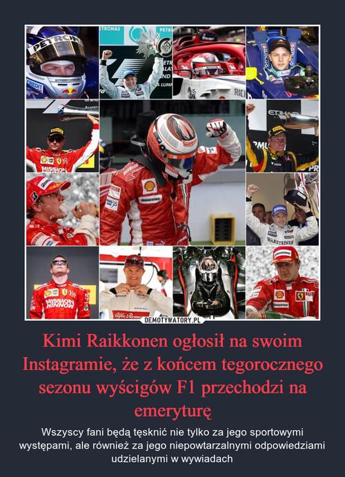 Kimi Raikkonen ogłosił na swoim Instagramie, że z końcem tegorocznego sezonu wyścigów F1 przechodzi na emeryturę