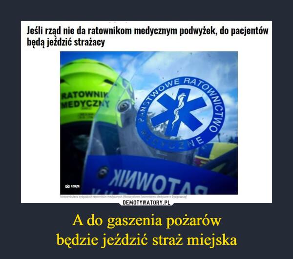 A do gaszenia pożarówbędzie jeździć straż miejska –  Jeśli rząd nie da ratownikom medycznym podwyżek, do pacjentów będą jeździć strażacy