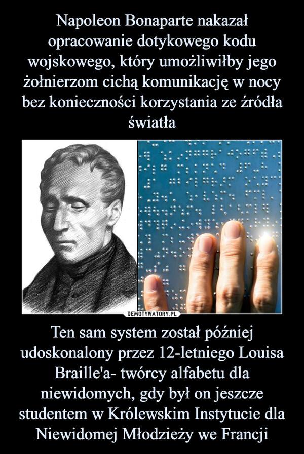 Ten sam system został później udoskonalony przez 12-letniego Louisa Braille'a- twórcy alfabetu dla niewidomych, gdy był on jeszcze studentem w Królewskim Instytucie dla Niewidomej Młodzieży we Francji –