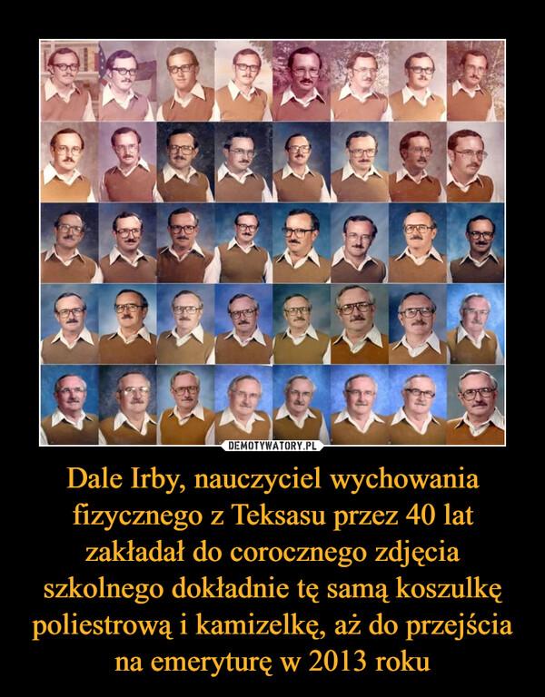 Dale Irby, nauczyciel wychowania fizycznego z Teksasu przez 40 lat zakładał do corocznego zdjęcia szkolnego dokładnie tę samą koszulkę poliestrową i kamizelkę, aż do przejścia na emeryturę w 2013 roku –