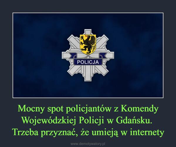 Mocny spot policjantów z Komendy Wojewódzkiej Policji w Gdańsku. Trzeba przyznać, że umieją w internety –