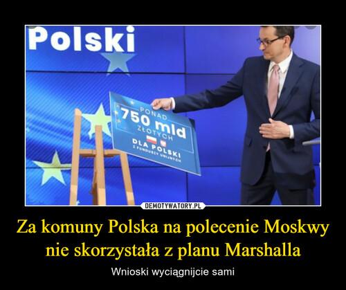 Za komuny Polska na polecenie Moskwy nie skorzystała z planu Marshalla