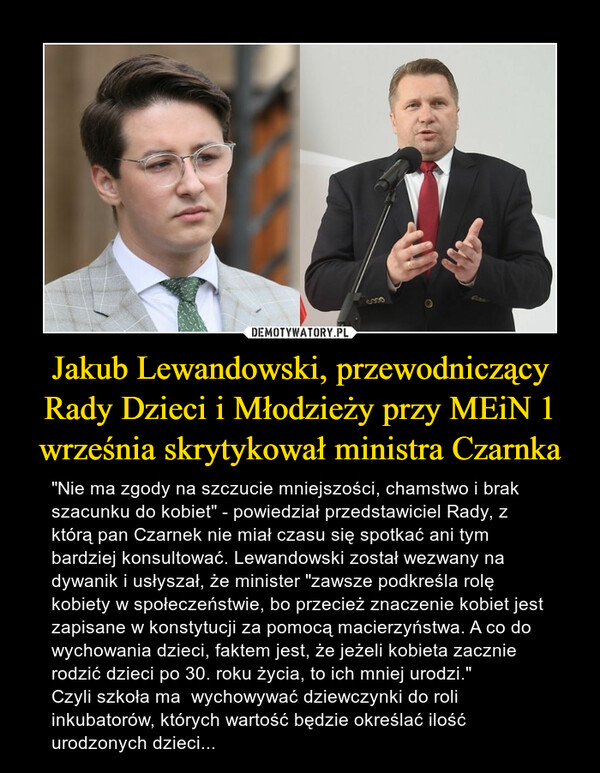 """Jakub Lewandowski, przewodniczący Rady Dzieci i Młodzieży przy MEiN 1 września skrytykował ministra Czarnka – """"Nie ma zgody na szczucie mniejszości, chamstwo i brak szacunku do kobiet"""" - powiedział przedstawiciel Rady, z którą pan Czarnek nie miał czasu się spotkać ani tym bardziej konsultować. Lewandowski został wezwany na dywanik i usłyszał, że minister """"zawsze podkreśla rolę kobiety w społeczeństwie, bo przecież znaczenie kobiet jest zapisane w konstytucji za pomocą macierzyństwa. A co do wychowania dzieci, faktem jest, że jeżeli kobieta zacznie rodzić dzieci po 30. roku życia, to ich mniej urodzi."""" Czyli szkoła ma  wychowywać dziewczynki do roli inkubatorów, których wartość będzie określać ilość urodzonych dzieci..."""