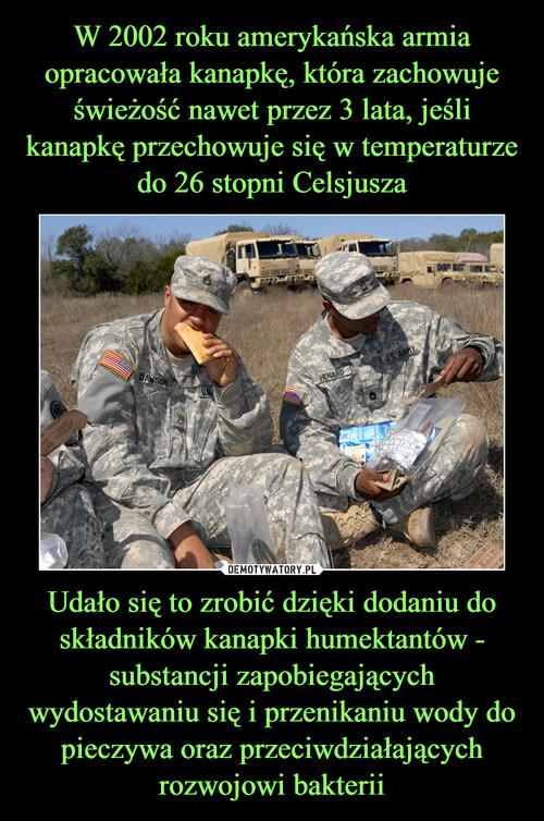W 2002 roku amerykańska armia opracowała kanapkę, która zachowuje świeżość nawet przez 3 lata, jeśli kanapkę przechowuje się w temperaturze do 26 stopni Celsjusza Udało się to zrobić dzięki dodaniu do składników kanapki humektantów - substancji zapobiegających wydostawaniu się i przenikaniu wody do pieczywa oraz przeciwdziałających rozwojowi bakterii