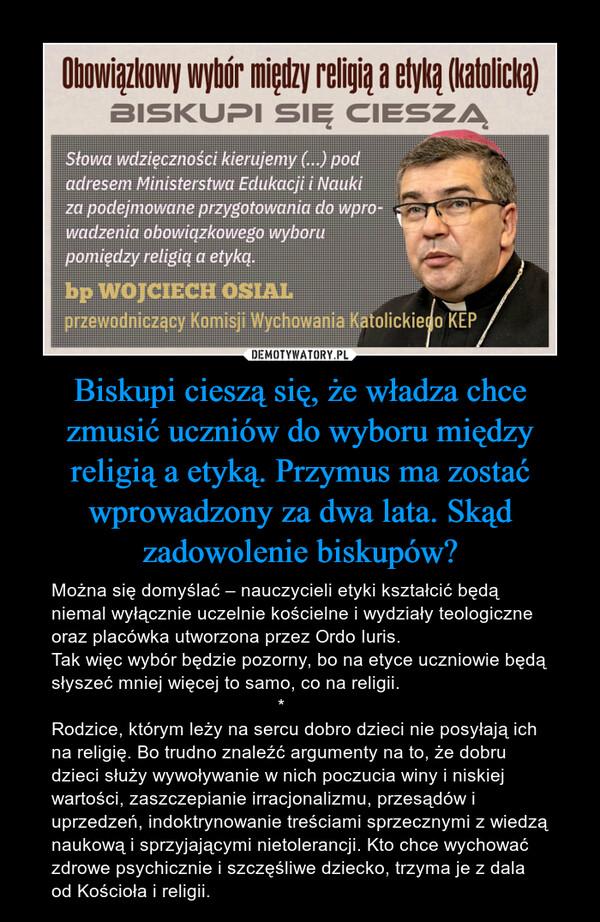 Biskupi cieszą się, że władza chce zmusić uczniów do wyboru między religią a etyką. Przymus ma zostać wprowadzony za dwa lata. Skąd zadowolenie biskupów? – Można się domyślać – nauczycieli etyki kształcić będą niemal wyłącznie uczelnie kościelne i wydziały teologiczne oraz placówka utworzona przez Ordo Iuris.Tak więc wybór będzie pozorny, bo na etyce uczniowie będą słyszeć mniej więcej to samo, co na religii.                                             *Rodzice, którym leży na sercu dobro dzieci nie posyłają ich na religię. Bo trudno znaleźć argumenty na to, że dobru dzieci służy wywoływanie w nich poczucia winy i niskiej wartości, zaszczepianie irracjonalizmu, przesądów i uprzedzeń, indoktrynowanie treściami sprzecznymi z wiedzą naukową i sprzyjającymi nietolerancji. Kto chce wychować zdrowe psychicznie i szczęśliwe dziecko, trzyma je z dala od Kościoła i religii.