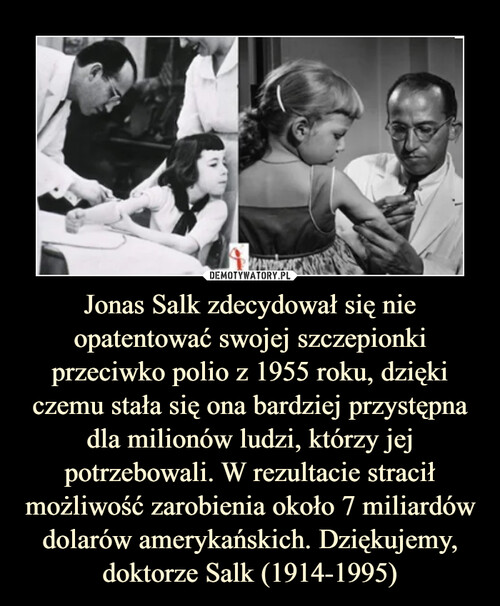 Jonas Salk zdecydował się nie opatentować swojej szczepionki przeciwko polio z 1955 roku, dzięki czemu stała się ona bardziej przystępna dla milionów ludzi, którzy jej potrzebowali. W rezultacie stracił możliwość zarobienia około 7 miliardów dolarów amerykańskich. Dziękujemy, doktorze Salk (1914-1995)