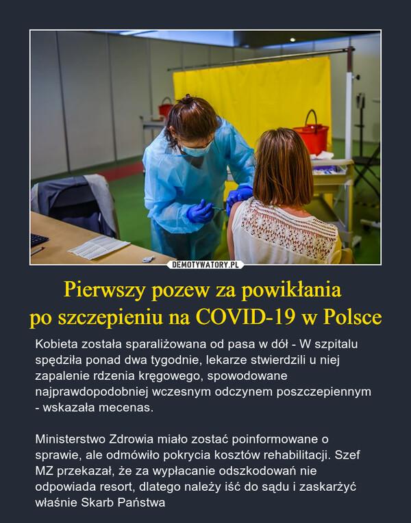 Pierwszy pozew za powikłania po szczepieniu na COVID-19 w Polsce – Kobieta została sparaliżowana od pasa w dół - W szpitalu spędziła ponad dwa tygodnie, lekarze stwierdzili u niej zapalenie rdzenia kręgowego, spowodowane najprawdopodobniej wczesnym odczynem poszczepiennym - wskazała mecenas.Ministerstwo Zdrowia miało zostać poinformowane o sprawie, ale odmówiło pokrycia kosztów rehabilitacji. Szef MZ przekazał, że za wypłacanie odszkodowań nie odpowiada resort, dlatego należy iść do sądu i zaskarżyć właśnie Skarb Państwa