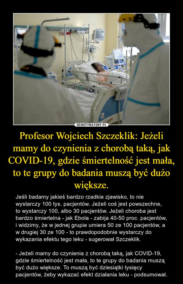 Profesor Wojciech Szczeklik: Jeżeli mamy do czynienia z chorobą taką, jak COVID-19, gdzie śmiertelność jest mała, to te grupy do badania muszą być dużo większe. – Jeśli badamy jakieś bardzo rzadkie zjawisko, to nie wystarczy 100 tys. pacjentów. Jeżeli coś jest powszechne, to wystarczy 100, albo 30 pacjentów. Jeżeli choroba jest bardzo śmiertelna - jak Ebola - zabija 40-50 proc. pacjentów, i widzimy, że w jednej grupie umiera 50 ze 100 pacjentów, a w drugiej 30 ze 100 - to prawdopodobnie wystarczy do wykazania efektu tego leku - sugerował Szczeklik. - Jeżeli mamy do czynienia z chorobą taką, jak COVID-19, gdzie śmiertelność jest mała, to te grupy do badania muszą być dużo większe. To muszą być dziesiątki tysięcy pacjentów, żeby wykazać efekt działania leku - podsumował.