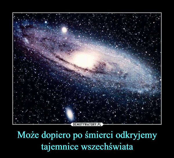 Może dopiero po śmierci odkryjemy tajemnice wszechświata –