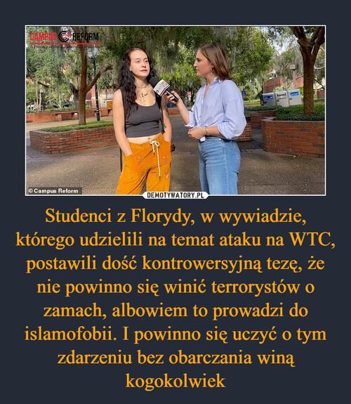 Studenci z Florydy, w wywiadzie, którego udzielili na temat ataku na WTC, postawili dość kontrowersyjną tezę, że nie powinno się winić terrorystów o zamach, albowiem to prowadzi do islamofobii. I powinno się uczyć o tym zdarzeniu bez obarczania winą kogokolwiek