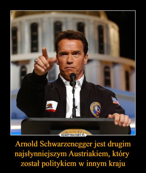Arnold Schwarzenegger jest drugim najsłynniejszym Austriakiem, który  został politykiem w innym kraju