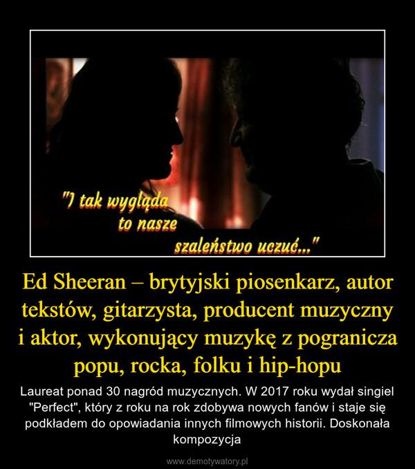 """Ed Sheeran – brytyjski piosenkarz, autor tekstów, gitarzysta, producent muzyczny i aktor, wykonujący muzykę z pogranicza popu, rocka, folku i hip-hopu – Laureat ponad 30 nagród muzycznych. W 2017 roku wydał singiel """"Perfect"""", który z roku na rok zdobywa nowych fanów i staje się podkładem do opowiadania innych filmowych historii. Doskonała kompozycja"""