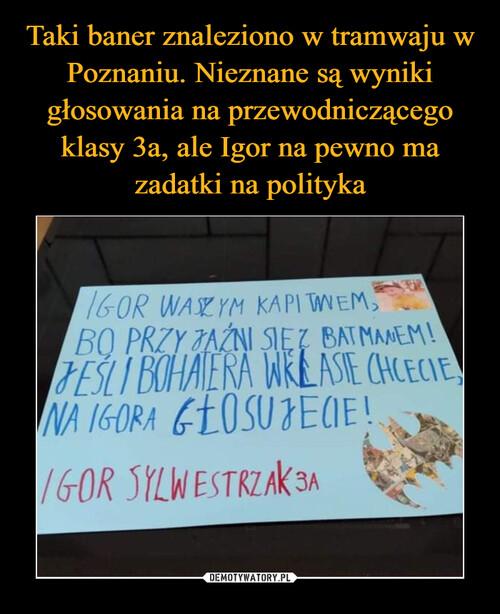 Taki baner znaleziono w tramwaju w Poznaniu. Nieznane są wyniki głosowania na przewodniczącego klasy 3a, ale Igor na pewno ma zadatki na polityka