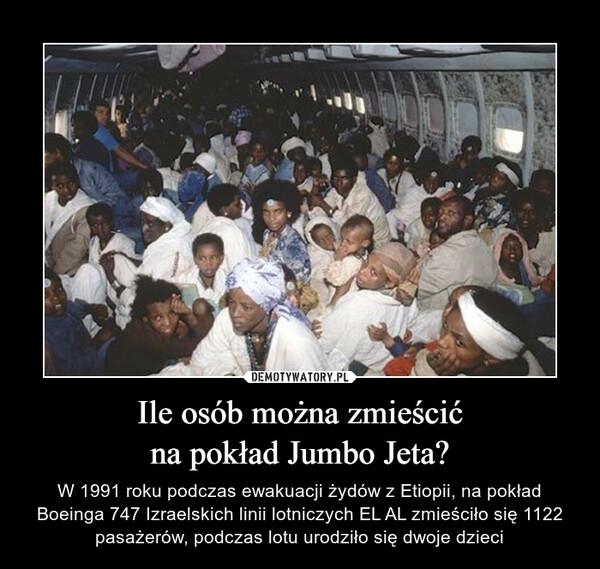 Ile osób można zmieścićna pokład Jumbo Jeta? – W 1991 roku podczas ewakuacji żydów z Etiopii, na pokład Boeinga 747 Izraelskich linii lotniczych EL AL zmieściło się 1122 pasażerów, podczas lotu urodziło się dwoje dzieci